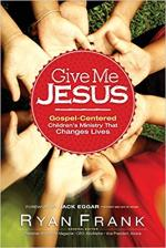 Give Me Jesus: Gospel-Centered Children's Ministry