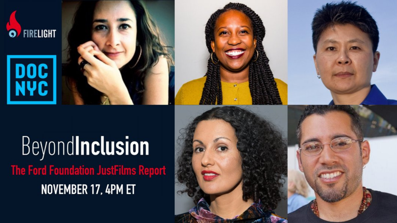 White and red text on a navy background reads Beyond Inclusion: The Ford Foundation JustFilms Report, November 17 at 4pm Eastern Time. The Firelight Media and Doc NYC logos are in the top left corner of the image. The rest of the image is a collage of portrait photos of four women of color and one man of color. In the top left is a woman with light brown skin and dark brown hair and eyes. In the top middle is a Black woman with dark brown skin and long black hair in twists. In the top right is an Asian woman with medium brown skin and dark brown hair. In the bottom left is a woman with medium brown skin and shoulder-length dark curly hair. In the bottom right is a man with medium brown skin, short dark hair, and glasses.