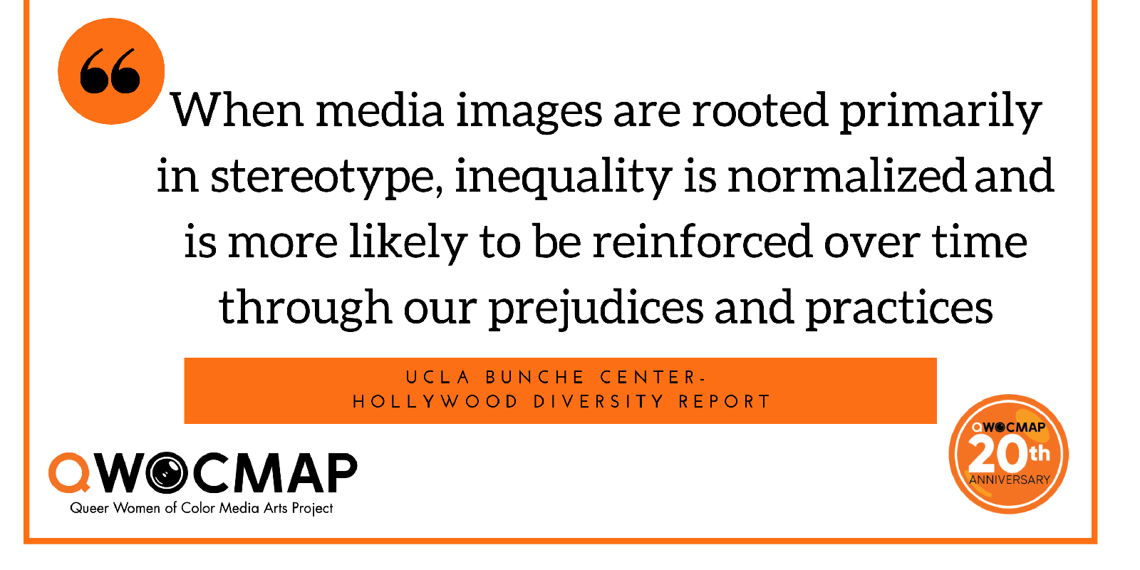 Black quoted text on a white background reads When media images are rooted primarily in stereotype, inequality is normalized and is more likely to be reinforced over time through our prejudices and practices. Below is an orange box with black text that reads UCLA Bunche Center - Hollywood Diversity Report. In the bottom corners are the black and orange QWOCMAP logo and the orange and white QWOCMAP 20th anniversary logo.