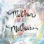 You Are the Mother of All Mothers